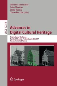 Advances in Digital Cultural Heritage: International Workshop, Funchal, Madeira, Portugal, June 28, 2017, Revised Selected Papers (Lecture Notes in Computer Science)-cover