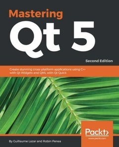 Mastering Qt 5: Create stunning cross-platform applications using C++ with Qt Widgets and QML with Qt Quick, 2nd Edition-cover