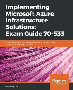Implementing Microsoft Azure Infrastructure Solutions: Exam Guide 70-533: A comprehensive, end-to-end study guide for the 70-533 certification with practice tests-cover