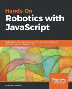 Hands-On Robotics with JavaScript: Build robotic projects using Johnny-Five and control hardware with JavaScript and Raspberry Pi-cover
