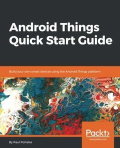 Android Things Quick Start Guide: Build your own smart devices using the Android Things platform-cover