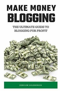 Make Money Blogging: The Ultimate Guide to Blogging for Profit-cover