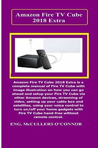 Amazon Fire TV Cube Extra: Amazon Fire TV Cube Extra is a complete manual of Fire TV Cube with image illustration on how you can go ahead and setup your Fire TV Cube via other Amazon devices..-cover