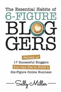 The Essential Habits Of 6-Figure Bloggers: Secrets of 17 Successful Bloggers You Can Use to Build a Six-Figure Online Business-cover