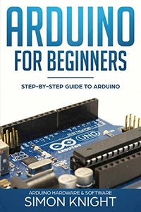 Arduino for Beginners: Step-by-Step Guide to Arduino (Arduino Hardware & Software)-cover