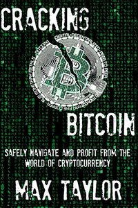 Cracking Bitcoin: Safely Navigate and Profit From the World of Cryptocurrency in 2018 Using Trading, Mining, Investing, and More-cover