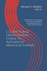U.S. Air Force Orientation Guide to Advanced Manufacturing: Developed by the Consortium for Advanced Management International (CAM-I), An Intern Research Project-cover