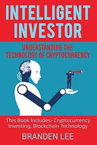 Intelligent Investor: Understanding the Technology of Cryptocurrency: This Book Includes- Cryptocurrency Investing, Blockchain Technology-cover