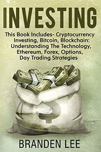 Investing: This Book Includes- Cryptocurrency Investing, Bitcoin, Blockchain: Understanding the Technology, Ethereum, Forex, Options, Day Trading Strategies-cover