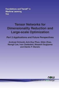 Tensor Networks for Dimensionality Reduction and Large-scale Optimization: Part 2 Applications and Future Perspectives (Foundations and Trends(r) in Machine Learning)