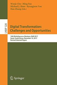 Digital Transformation: Challenges and Opportunities: 16th Workshop on e-Business, WeB 2017, Seoul, South Korea, December 10, 2017, Revised Selected ... Notes in Business Information Processing)-cover