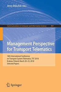 Management Perspective for Transport Telematics: 18th International Conference on Transport System Telematics, TST 2018, Krakow, Poland, March 20-23, ... in Computer and Information Science)-cover