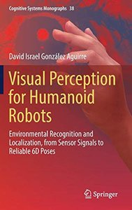 Visual Perception for Humanoid Robots: Environmental Recognition and Localization, from Sensor Signals to Reliable 6D  Poses (Cognitive Systems Monographs)-cover