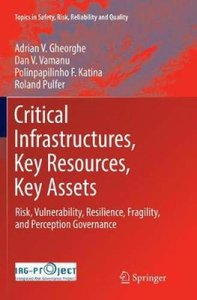 Critical Infrastructures, Key Resources, Key Assets: Risk, Vulnerability, Resilience, Fragility, and Perception Governance (Topics in Safety, Risk, Reliability and Quality)-cover