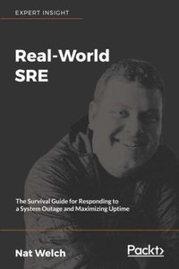 Real-World SRE: The Survival Guide for Responding to a System Outage and Maximizing Uptime-cover
