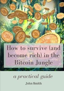 How to survive (and become rich) in the Bitcoin Jungle : a practical guide-cover