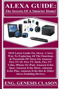 ALEXA GUIDE: The Secrets Of A Smarter Home!: 2018 Latest Guide On Alexa: A Sure Way To Exploring All The Functions & Potentials Of Alexa On Amazon ... Amazon Echo Dot & Other Alexa Enabling...-cover