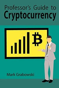 Professor's Guide to Cryptocurrency: A Primer on Bitcoin, Blockchain & Investing-cover