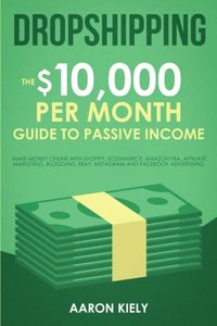 Dropshipping: The $10,000 per Month Guide to Passive Income,: Make Money Online with Shopify, E-commerce, Amazon FBA, Affiliate Marketing, Blogging, eBay, Instagram, and Facebook Advertising
