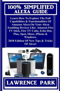 100% Simplified Alexa Guide: Learn How To Explore The Full Capabilities & Functionalities Of Amazon Alexa On Your Alexa Enabling Devices Like: Amazon ... 2018 Edition Of New Tips & Tricks Of Alexa!-cover
