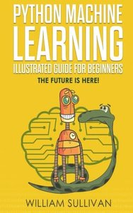 Python Machine Learning Illustrated Guide For Beginners  & Intermediates: The Future Is Here!-cover
