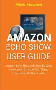 Amazon Echo Show User Guide: Amazon Echo Show with Step-by-Step Instructions, Am-cover