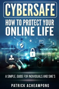 CyberSafe: How To Protect Your Online Life - A Simple Guide For Individuals and SME's-cover