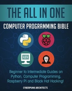 The All In One Computer Programming Bible: Beginner to Intermediate Guides on Python, Computer Programming, Raspberry Pi and Black Hat Hacking!-cover