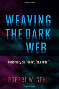 Weaving the Dark Web: Legitimacy on Freenet, Tor, and I2P (Information Society Series)-cover