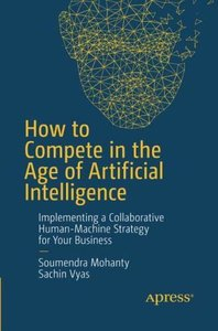 How to Compete in the Age of Artificial Intelligence: Implementing a Collaborative Human-Machine Strategy for Your Business-cover