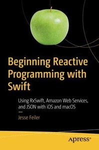 Beginning Reactive Programming with Swift: Using RxSwift, Amazon Web Services, and JSON with iOS and macOS-cover