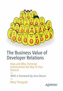 The Business Value of Developer Relations: How and Why Technical Communities Are Key To Your Success-cover
