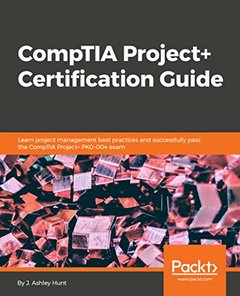 CompTIA Project+ Certification Guide: Learn project management best practices and successfully pass the CompTIA Project+ PK0-004 exam-cover