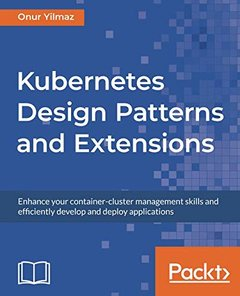 Kubernetes Design Patterns and Extensions: Enhance your container-cluster management skills and efficiently develop and deploy applications-cover