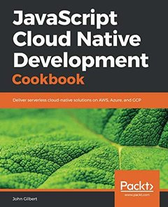 JavaScript Cloud Native Development Cookbook: Deliver serverless cloud-native solutions on AWS, Azure, and GCP