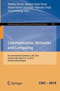 Communication, Networks and Computing: First International Conference, CNC 2018, Gwalior, India, March 22-24, 2018, Revised Selected Papers (Communications in Computer and Information Science)