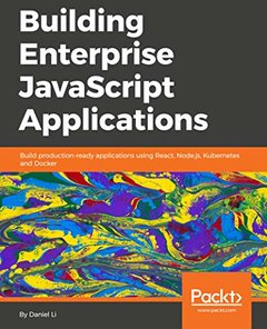 Building Enterprise JavaScript Applications: Build production-ready applications using React, Node.js, Kubernetes and Docker-cover