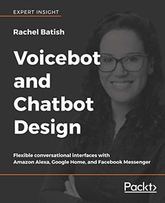 Voicebot and Chatbot Design: Flexible conversational interfaces with Amazon Alexa, Google Home, and Facebook Messenger-cover