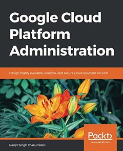 Google Cloud Platform Administration: Design highly available, scalable, and secure cloud solutions on GCP-cover