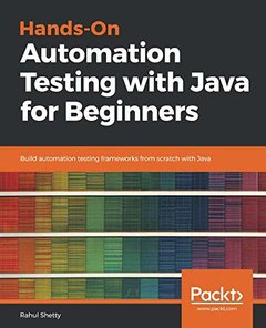 Hands-On Automation Testing with Java for Beginners: Build automation testing frameworks from scratch with Java-cover