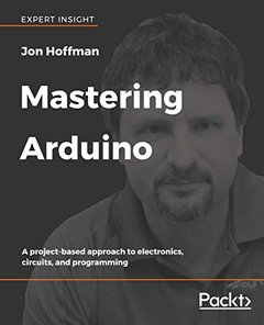 Mastering Arduino: A project-based approach to electronics, circuits, and programming-cover