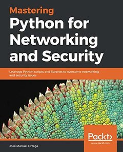Mastering Python for Networking and Security: Leverage Python scripts and libraries to overcome networking and security issues-cover