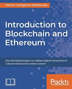 Introduction to Blockchain and Ethereum: Use distributed ledgers to validate digital transactions in a decentralized and trustless manner-cover