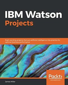 IBM Watson Projects: Eight exciting projects that put artificial intelligence into practice for optimal business performance-cover