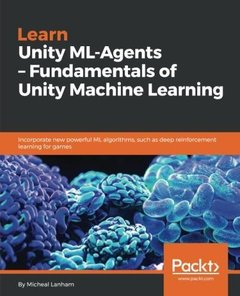 Learn Unity ML-Agents – Fundamentals of Unity Machine Learning: Incorporate new powerful ML algorithms such as Deep Reinforcement Learning for games-cover