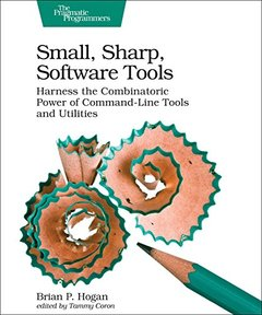 Small, Sharp, Software Tools: Harness the Combinatoric Power of Command-Line Tools and Utilities-cover