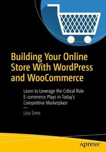 Building Your Online Store With WordPress and WooCommerce: Learn to Leverage the Critical Role E-commerce Plays in Today's Competitive Marketplace-cover
