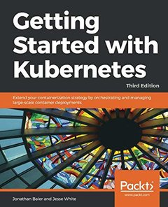 Getting Started with Kubernetes: Extend your containerization strategy by orchestrating and managing large-scale container deployments, 3rd Edition-cover