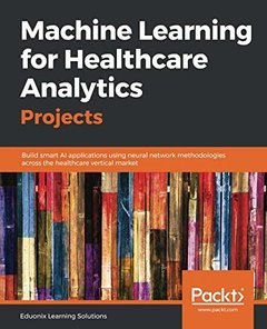 Machine Learning for Healthcare Analytics Projects: Build smart AI applications using neural network methodologies across the healthcare vertical market-cover