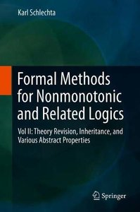 Formal Methods for Nonmonotonic and Related Logics: Vol II: Theory Revision, Inheritance, and Various Abstract Properties-cover